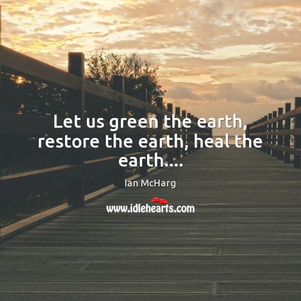 Let us green the earth, restore the earth, heal the earth…. Image