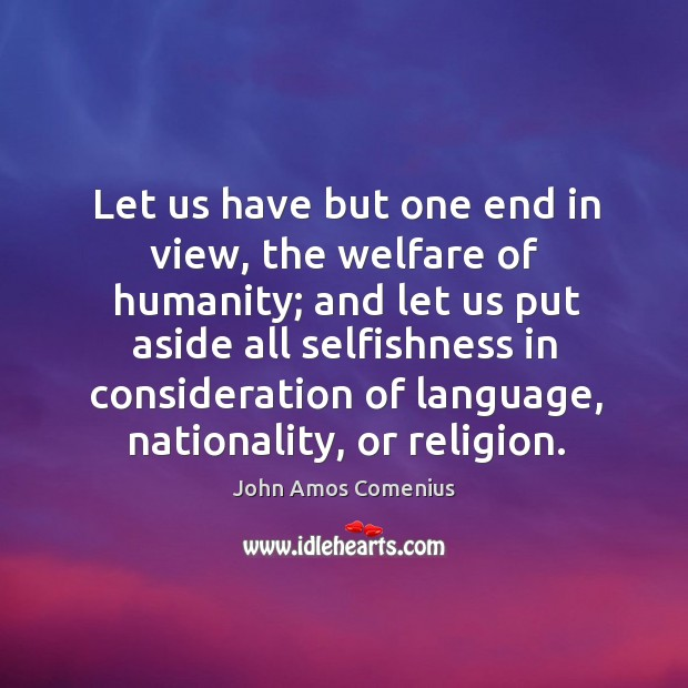 Image, Let us have but one end in view, the welfare of humanity; and let us put aside