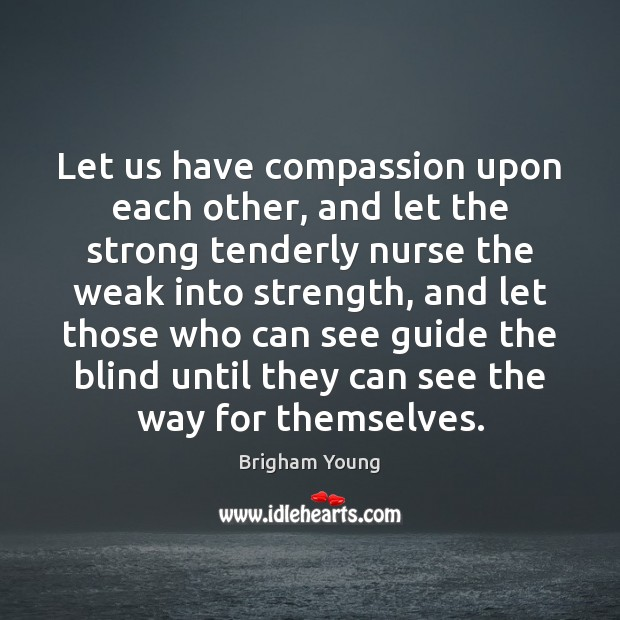 Let us have compassion upon each other, and let the strong tenderly Brigham Young Picture Quote