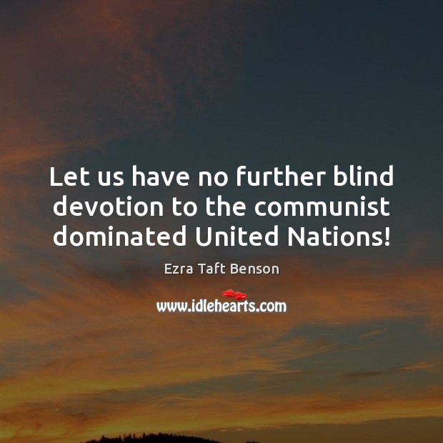 Let us have no further blind devotion to the communist dominated United Nations! Image