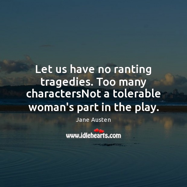 Image, Let us have no ranting tragedies. Too many charactersNot a tolerable woman's