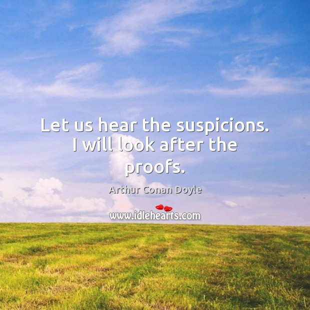 Let us hear the suspicions. I will look after the proofs. Arthur Conan Doyle Picture Quote
