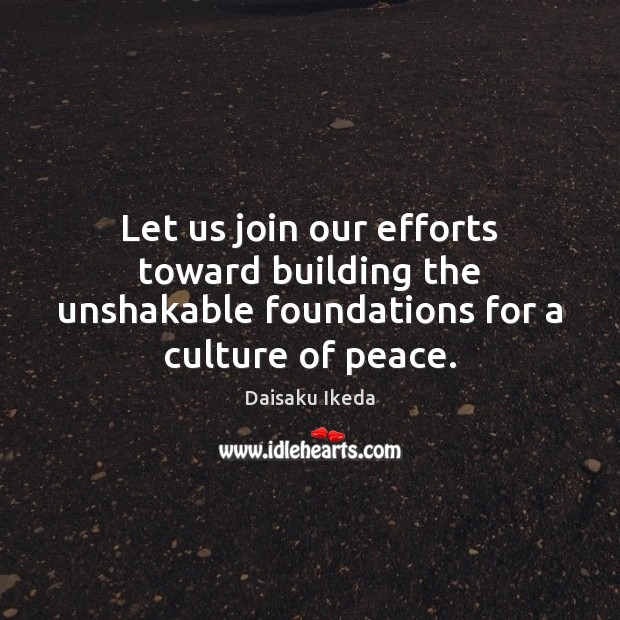 Let us join our efforts toward building the unshakable foundations for a culture of peace. Daisaku Ikeda Picture Quote