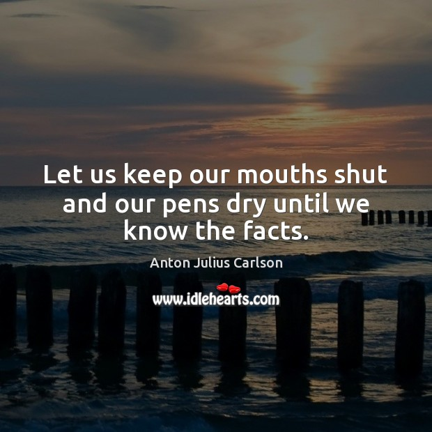 Image, Let us keep our mouths shut and our pens dry until we know the facts.
