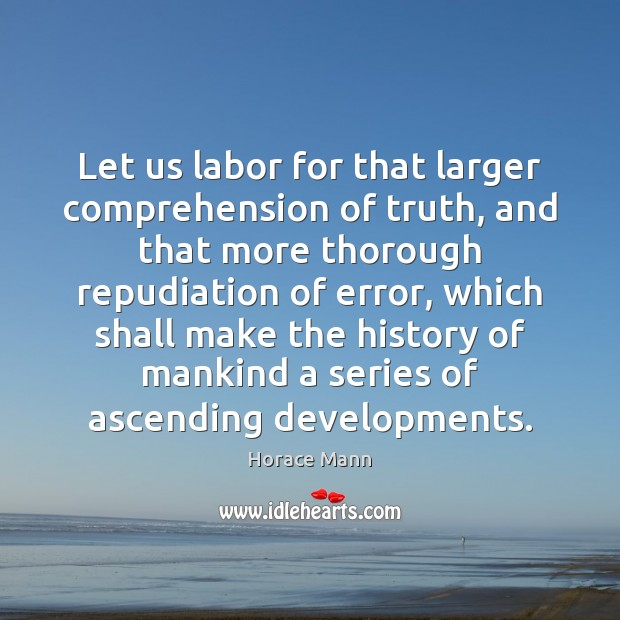 Let us labor for that larger comprehension of truth, and that more Horace Mann Picture Quote
