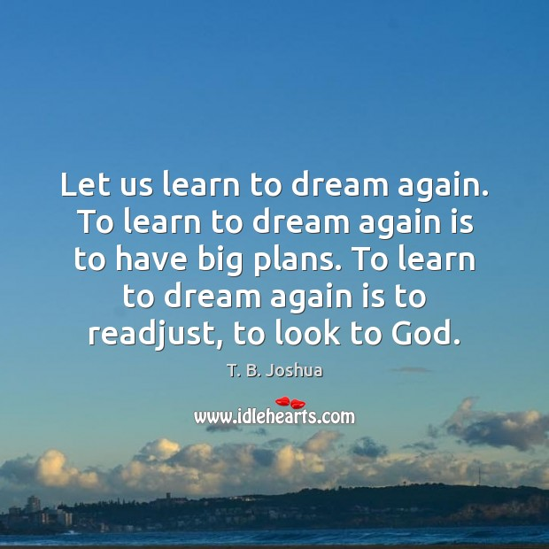 Let us learn to dream again. To learn to dream again is T. B. Joshua Picture Quote