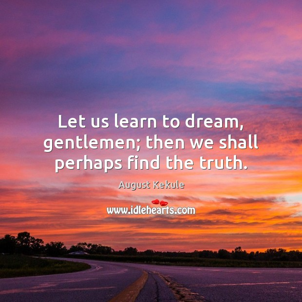 Let us learn to dream, gentlemen; then we shall perhaps find the truth. Dream Quotes Image
