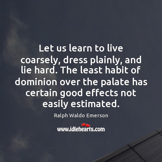 Let us learn to live coarsely, dress plainly, and lie hard. The Image