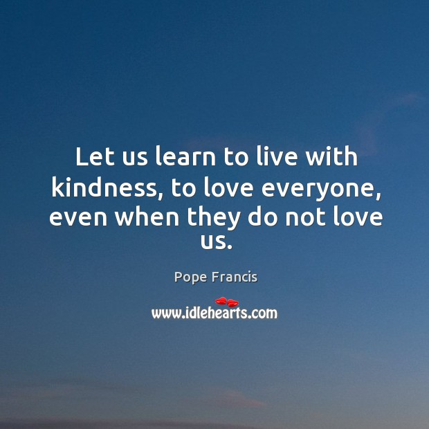 Let us learn to live with kindness, to love everyone, even when they do not love us. Image
