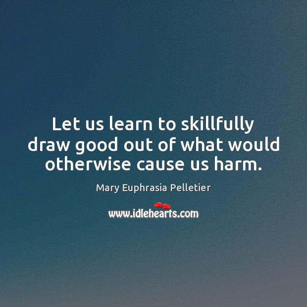 Image, Let us learn to skillfully draw good out of what would otherwise cause us harm.