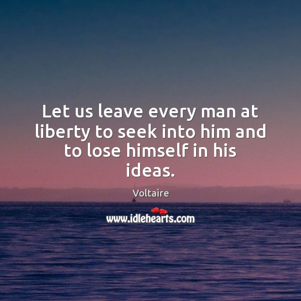Image, Let us leave every man at liberty to seek into him and to lose himself in his ideas.