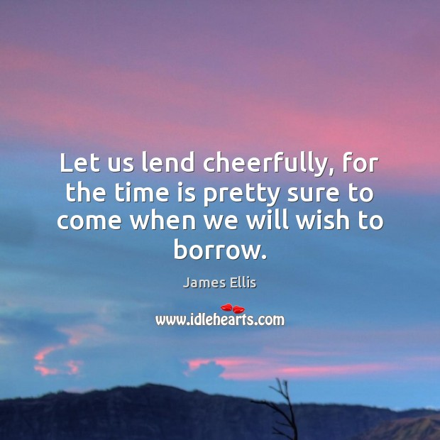 Let us lend cheerfully, for the time is pretty sure to come when we will wish to borrow. James Ellis Picture Quote