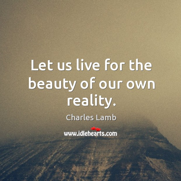 Let us live for the beauty of our own reality. Image
