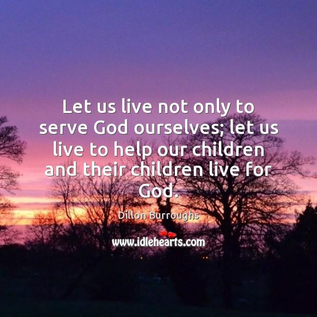 Let us live not only to serve God ourselves; let us live Image