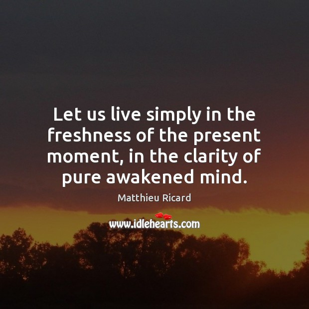 Let us live simply in the freshness of the present moment, in Matthieu Ricard Picture Quote