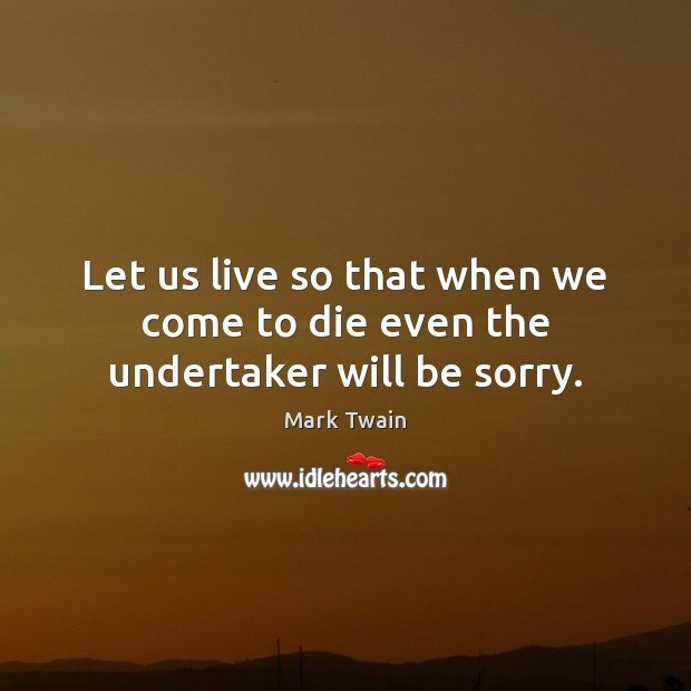 Image, Let us live so that when we come to die even the undertaker will be sorry.