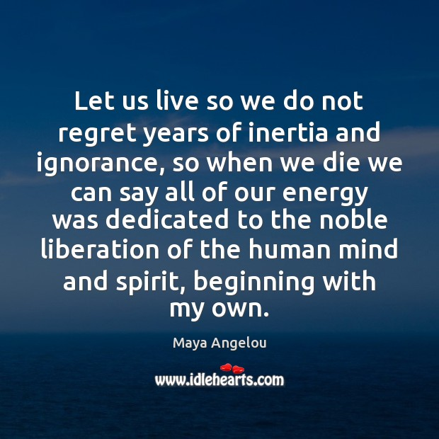 Let us live so we do not regret years of inertia and Maya Angelou Picture Quote