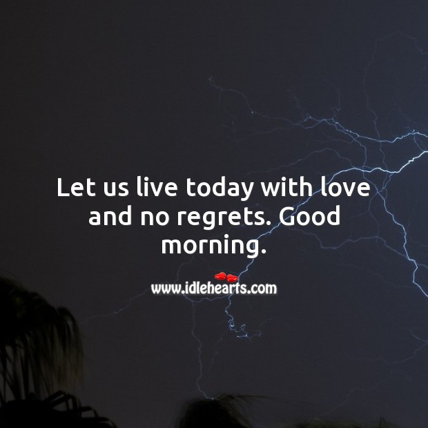 Let us live today with love and no regrets. Good morning. Image
