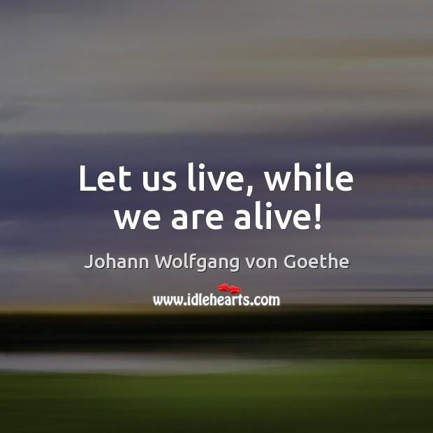 Image, Alive, Let, Let Us, Live, Us, While