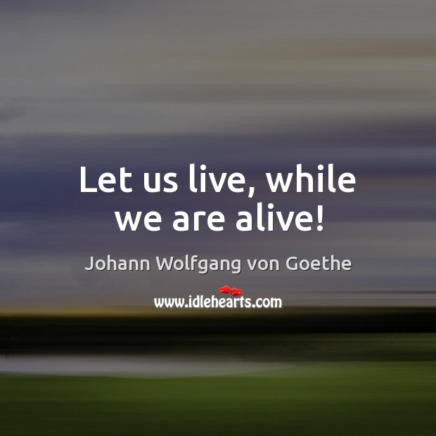 Let us live, while we are alive! Image
