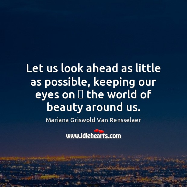 Let us look ahead as little as possible, keeping our eyes on … Mariana Griswold Van Rensselaer Picture Quote