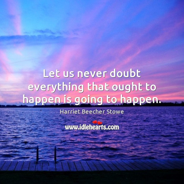 Let us never doubt everything that ought to happen is going to happen. Image