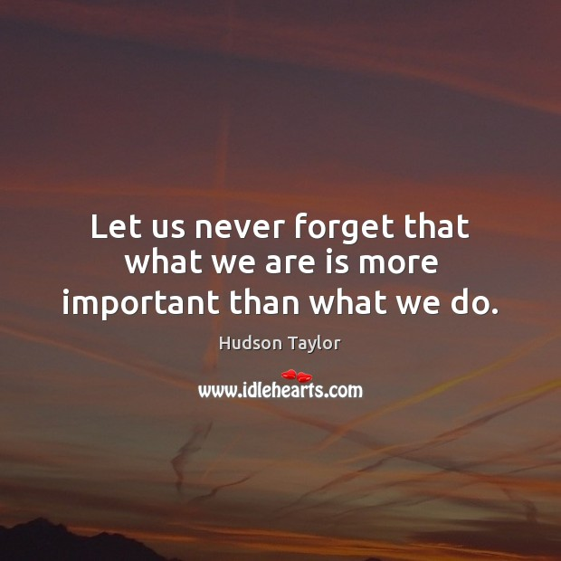 Let us never forget that what we are is more important than what we do. Hudson Taylor Picture Quote