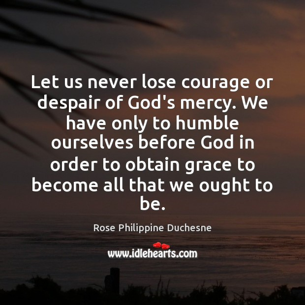 Image, Let us never lose courage or despair of God's mercy. We have