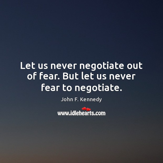 Let us never negotiate out of fear. But let us never fear to negotiate. John F. Kennedy Picture Quote