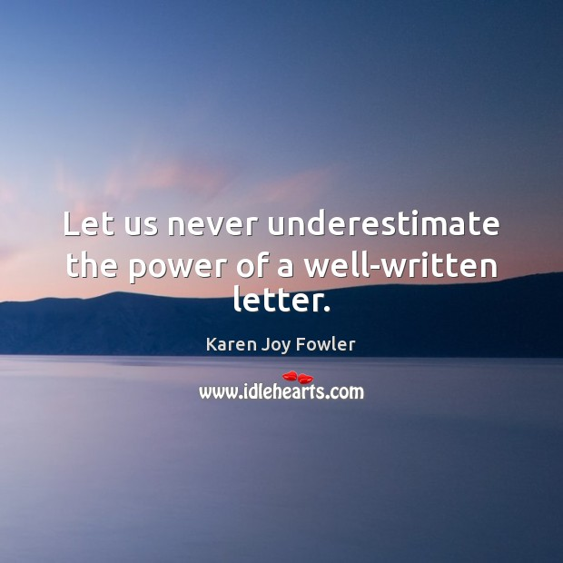 Let us never underestimate the power of a well-written letter. Underestimate Quotes Image