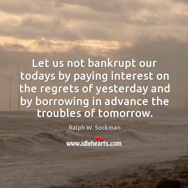 Let us not bankrupt our todays by paying interest on the regrets of yesterday Ralph W. Sockman Picture Quote
