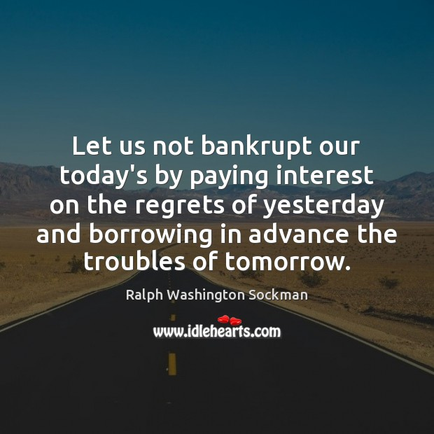 Image, Let us not bankrupt our today's by paying interest on the regrets