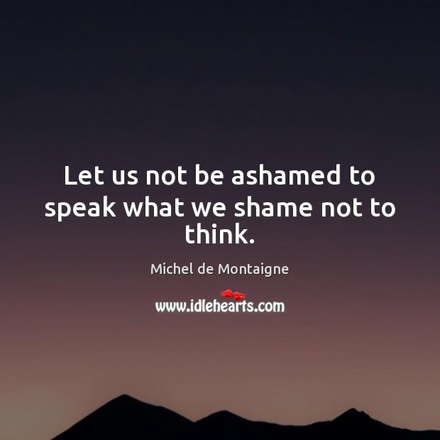 Image, Let us not be ashamed to speak what we shame not to think.