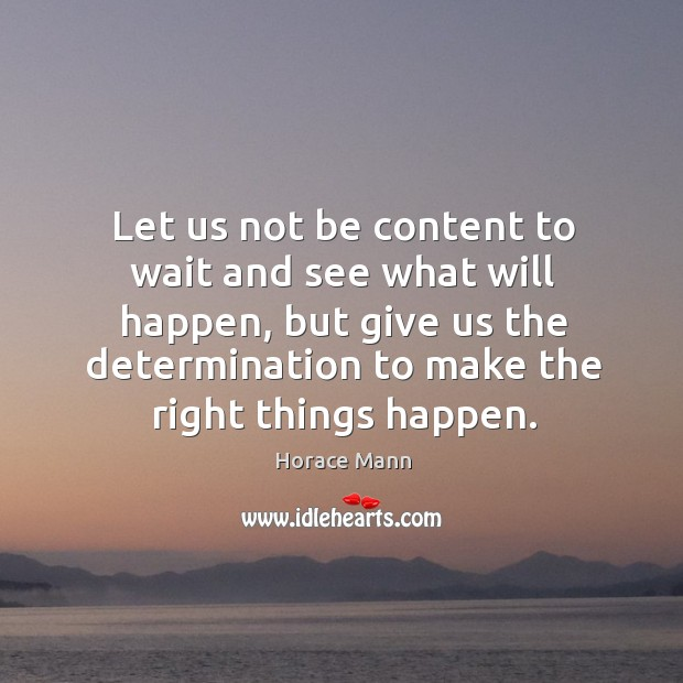 Let us not be content to wait and see what will happen, but give us the determination to make the right things happen. Image