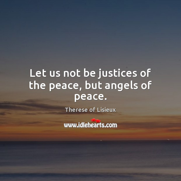 Let us not be justices of the peace, but angels of peace. Therese of Lisieux Picture Quote