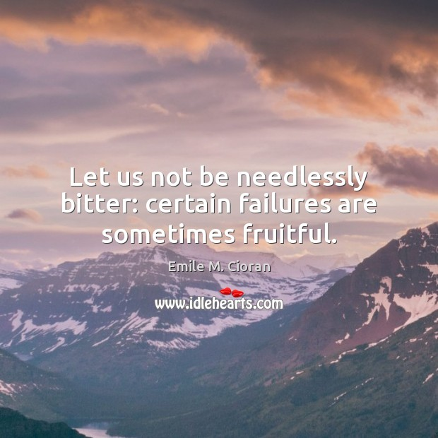 Let us not be needlessly bitter: certain failures are sometimes fruitful. Emile M. Cioran Picture Quote