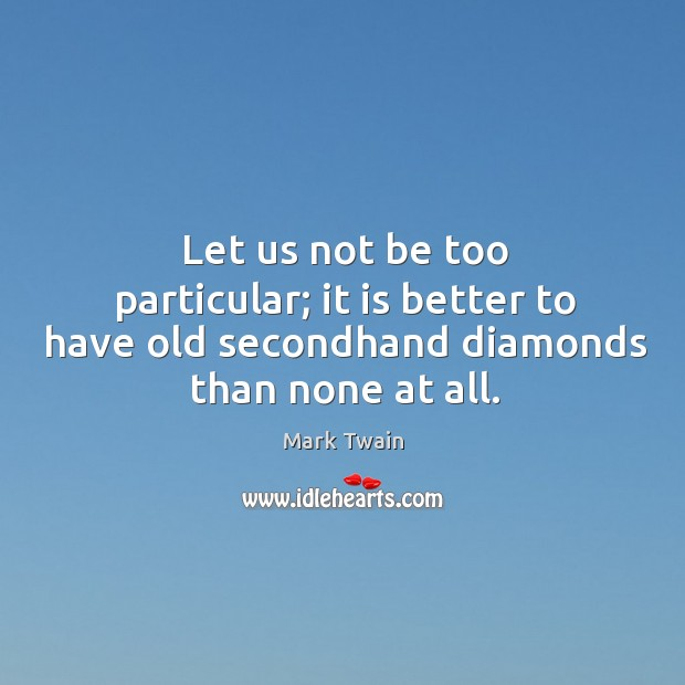 Let us not be too particular; it is better to have old secondhand diamonds than none at all. Image