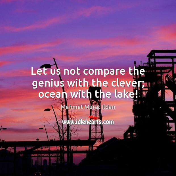 Let us not compare the genius with the clever; ocean with the lake! Mehmet Murat Ildan Picture Quote