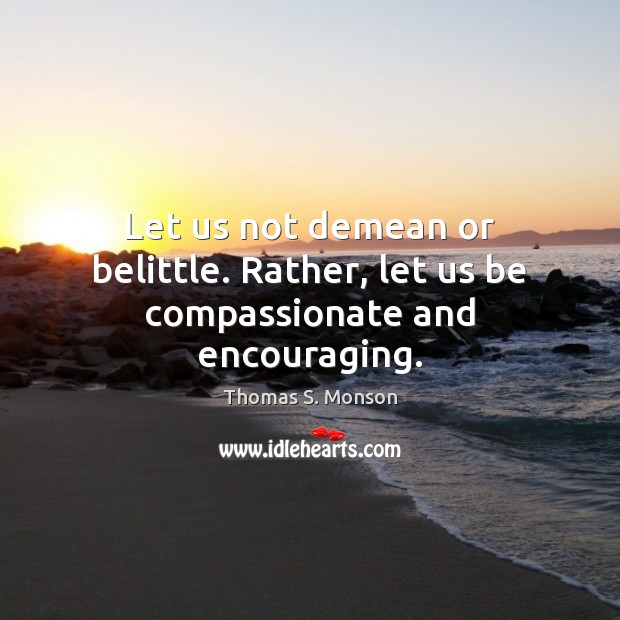 Let us not demean or belittle. Rather, let us be compassionate and encouraging. Thomas S. Monson Picture Quote