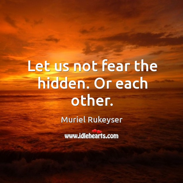 Let us not fear the hidden. Or each other. Muriel Rukeyser Picture Quote
