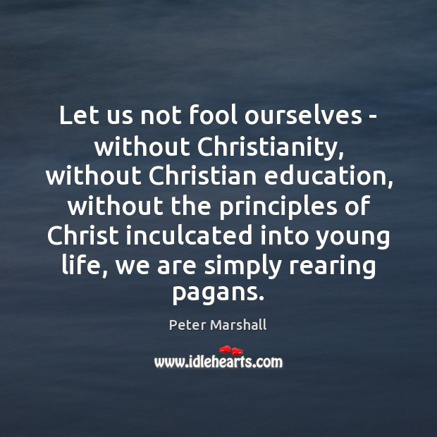 Let us not fool ourselves – without Christianity, without Christian education, without Peter Marshall Picture Quote