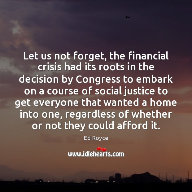 Let us not forget, the financial crisis had its roots in the Image