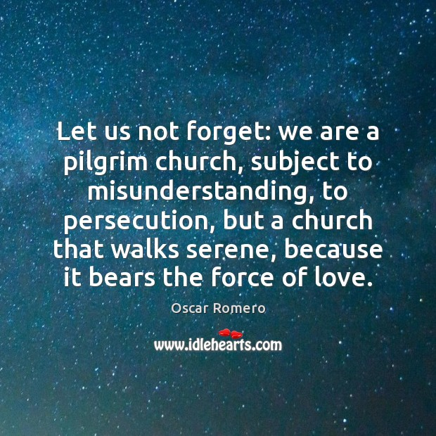 Let us not forget: we are a pilgrim church, subject to misunderstanding, Oscar Romero Picture Quote