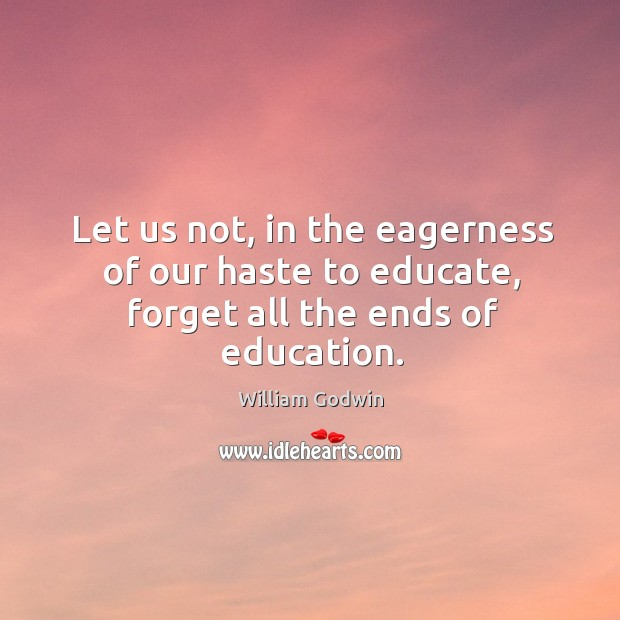 Let us not, in the eagerness of our haste to educate, forget all the ends of education. Image