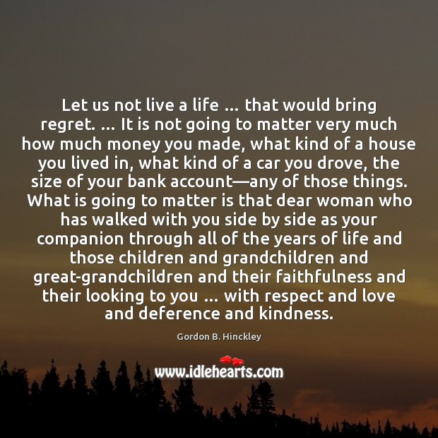 Let us not live a life … that would bring regret. … It is Gordon B. Hinckley Picture Quote