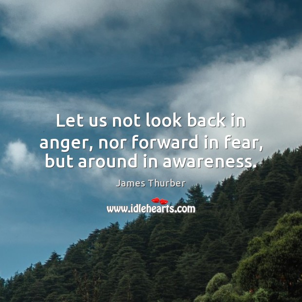 Image, Let us not look back in anger, nor forward in fear, but around in awareness.