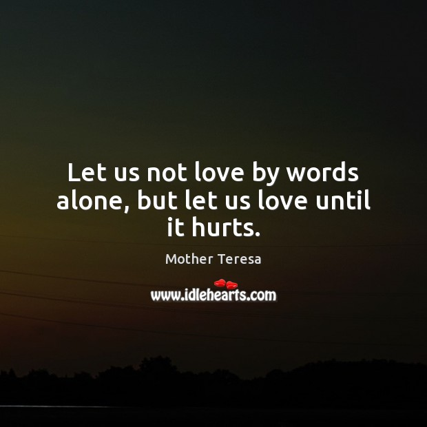 Let us not love by words alone, but let us love until it hurts. Mother Teresa Picture Quote