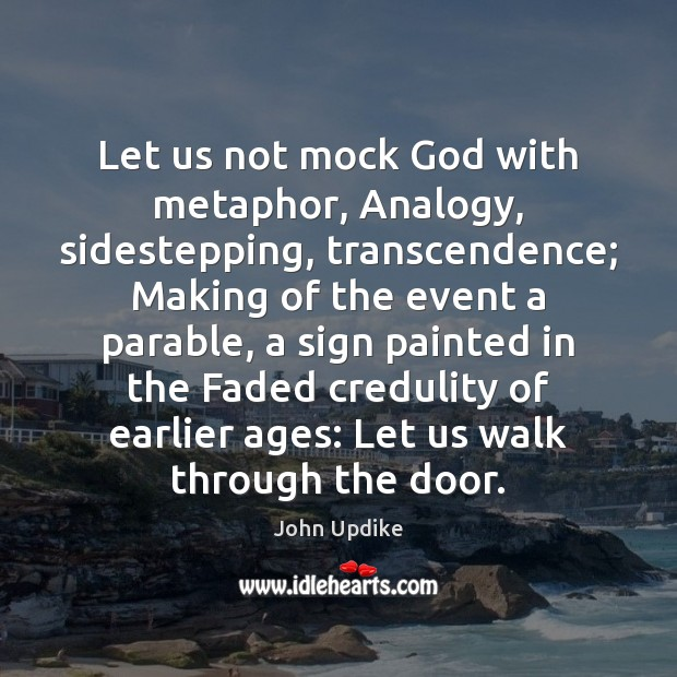 Let us not mock God with metaphor, Analogy, sidestepping, transcendence; Making of John Updike Picture Quote