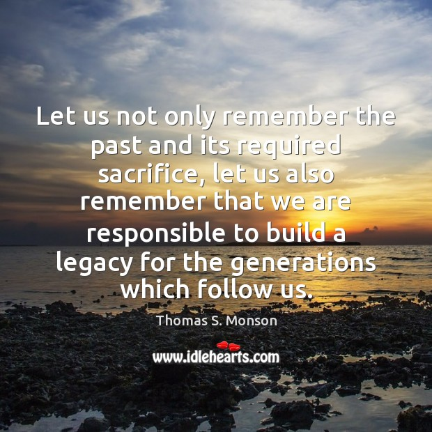 Let us not only remember the past and its required sacrifice, let Thomas S. Monson Picture Quote