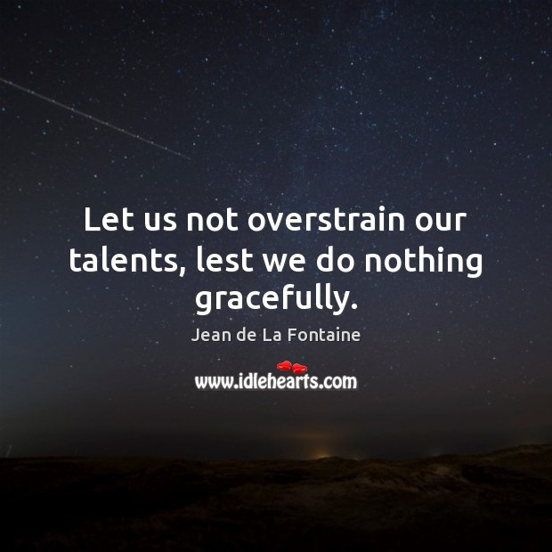Let us not overstrain our talents, lest we do nothing gracefully. Jean de La Fontaine Picture Quote